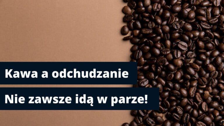 Ziarna kawy oraz napis kawa a odchudzanie - nie zawsze idą w parze, który jest tytułem artykułu.